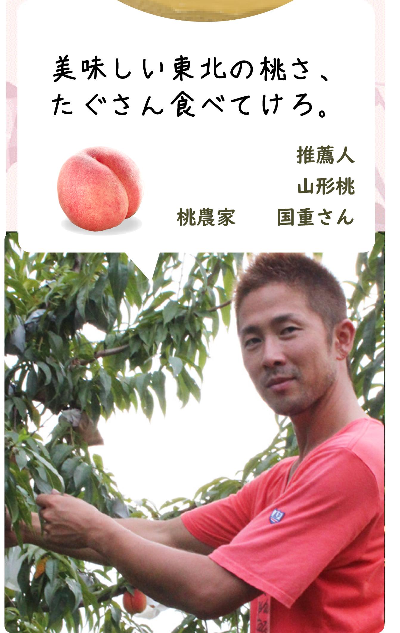 おいしい東北の桃さ たぐさん食べてけろ。 推薦人 山形桃農家 国重さん